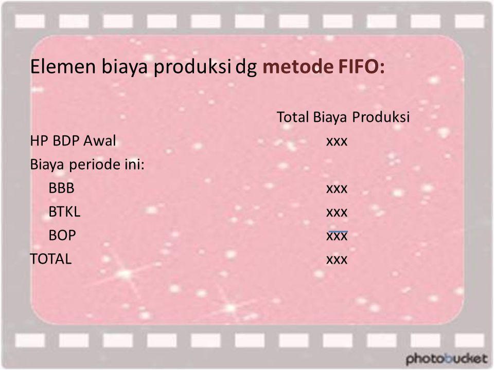 Elemen biaya produksi dg metode FIFO: Total Biaya Produksi HP BDP Awalxxx Biaya periode ini: BBBxxx BTKLxxx BOPxxx TOTALxxx