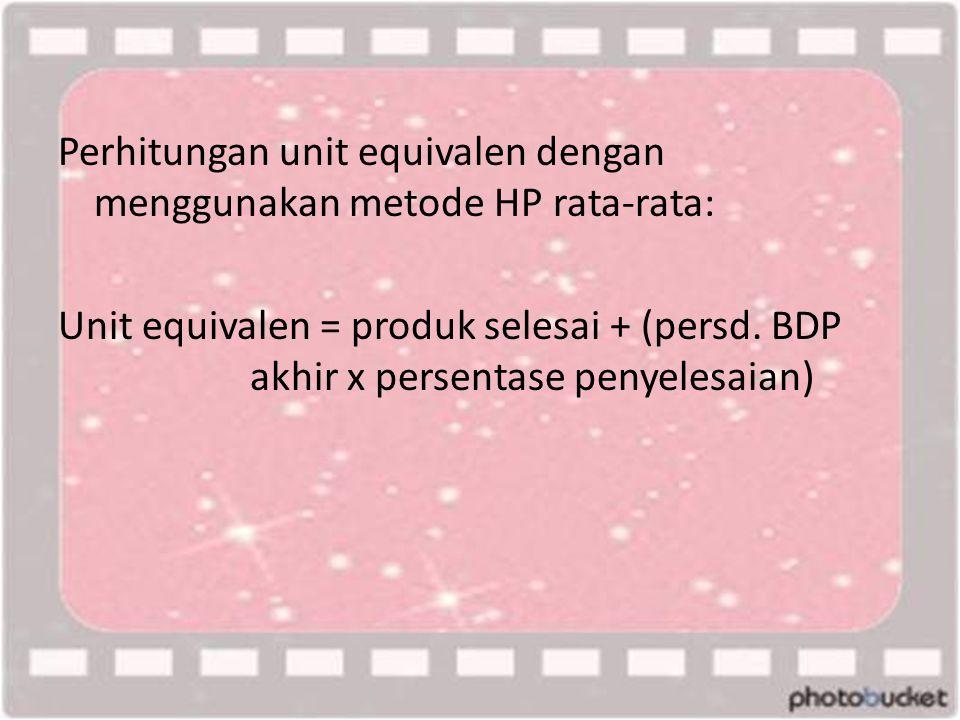 Perhitungan unit equivalen dengan menggunakan metode HP rata-rata: Unit equivalen = produk selesai + (persd. BDP akhir x persentase penyelesaian)