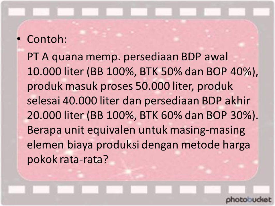 • Contoh: PT A quana memp. persediaan BDP awal 10.000 liter (BB 100%, BTK 50% dan BOP 40%), produk masuk proses 50.000 liter, produk selesai 40.000 li