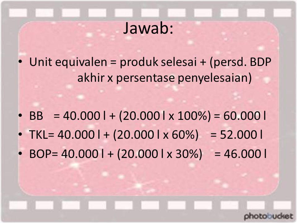 Jawab: • Unit equivalen = produk selesai + (persd. BDP akhir x persentase penyelesaian) • BB = 40.000 l + (20.000 l x 100%) = 60.000 l • TKL= 40.000 l