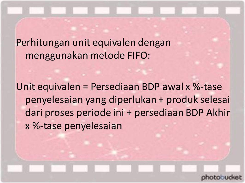 Perhitungan unit equivalen dengan menggunakan metode FIFO: Unit equivalen = Persediaan BDP awal x %-tase penyelesaian yang diperlukan + produk selesai dari proses periode ini + persediaan BDP Akhir x %-tase penyelesaian