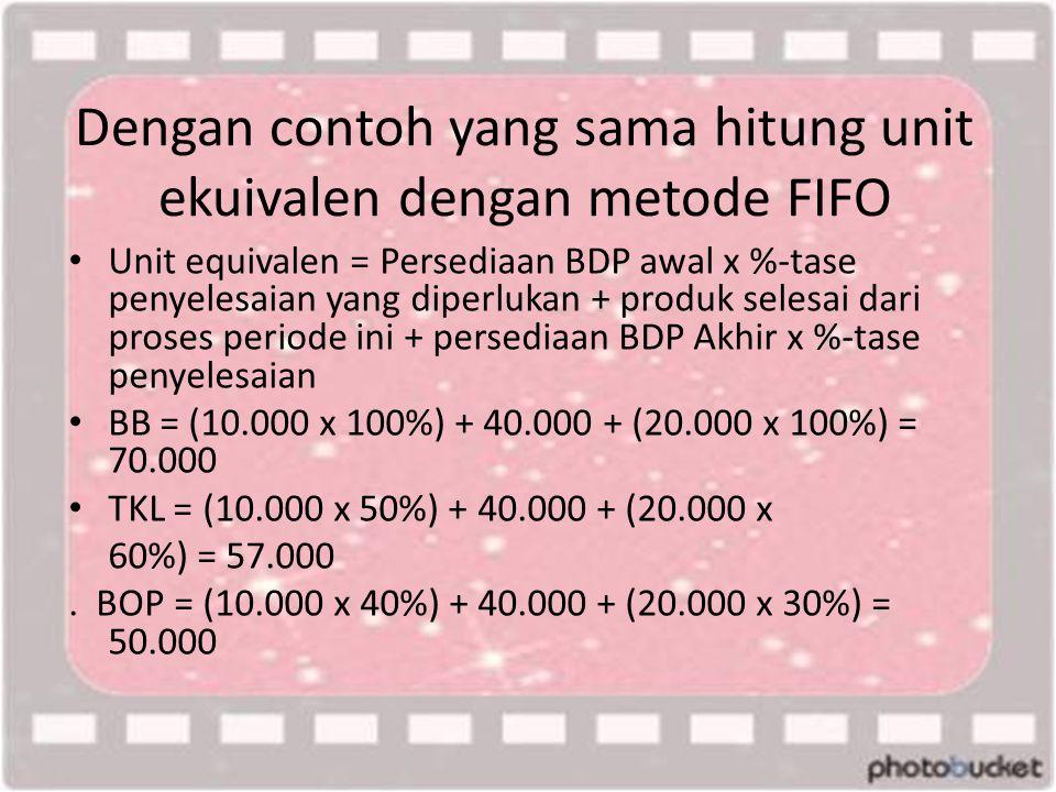 Dengan contoh yang sama hitung unit ekuivalen dengan metode FIFO • Unit equivalen = Persediaan BDP awal x %-tase penyelesaian yang diperlukan + produk selesai dari proses periode ini + persediaan BDP Akhir x %-tase penyelesaian • BB = (10.000 x 100%) + 40.000 + (20.000 x 100%) = 70.000 • TKL = (10.000 x 50%) + 40.000 + (20.000 x 60%) = 57.000.