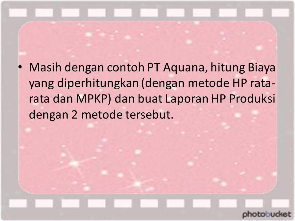 • Masih dengan contoh PT Aquana, hitung Biaya yang diperhitungkan (dengan metode HP rata- rata dan MPKP) dan buat Laporan HP Produksi dengan 2 metode tersebut.