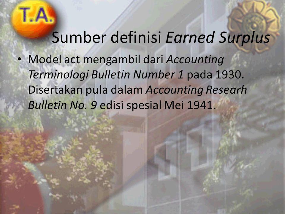 Sumber definisi Earned Surplus • Model act mengambil dari Accounting Terminologi Bulletin Number 1 pada 1930. Disertakan pula dalam Accounting Researh
