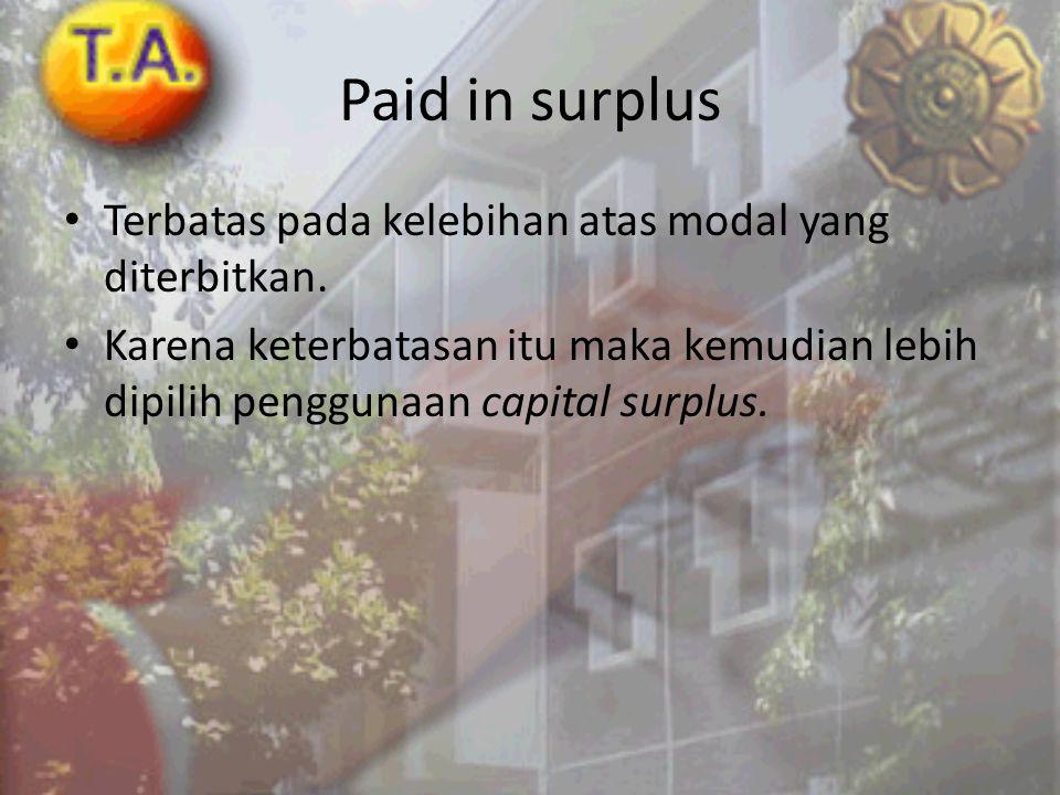 Paid in surplus • Terbatas pada kelebihan atas modal yang diterbitkan. • Karena keterbatasan itu maka kemudian lebih dipilih penggunaan capital surplu