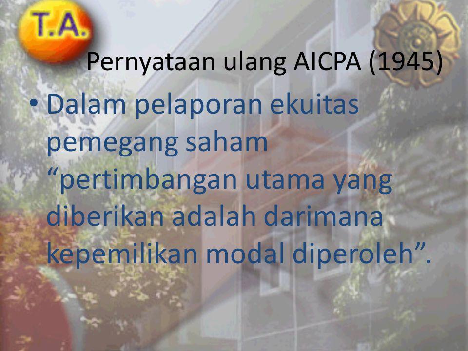 "Pernyataan ulang AICPA (1945) • Dalam pelaporan ekuitas pemegang saham ""pertimbangan utama yang diberikan adalah darimana kepemilikan modal diperoleh"""