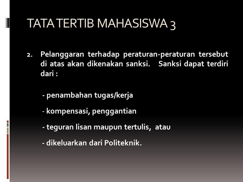TATA TERTIB MAHASISWA 3 2. Pelanggaran terhadap peraturan-peraturan tersebut di atas akan dikenakan sanksi. Sanksi dapat terdiri dari : - penambahan t