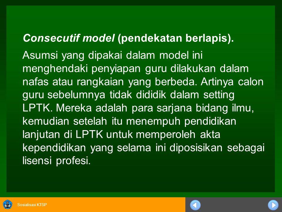 Sosialisasi KTSP Model Pendidikan Guru •Concurrent model (model seiring) Concurrent model yaitu suatu model penyelenggaraan pendidikan guru yang menyi