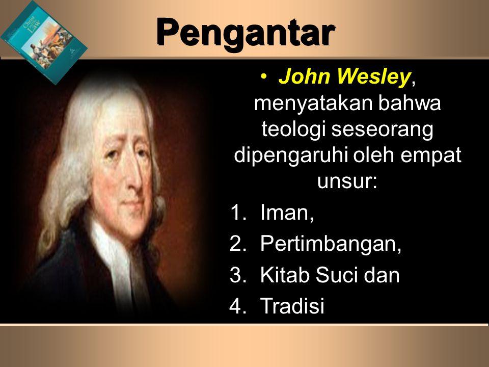 Pengantar •John Wesley, menyatakan bahwa teologi seseorang dipengaruhi oleh empat unsur: 1.Iman, 2.Pertimbangan, 3.Kitab Suci dan 4.Tradisi