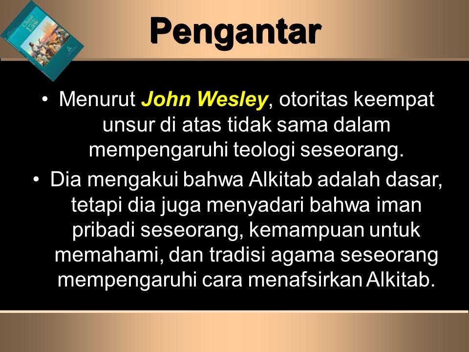 Pengantar •Menurut John Wesley, otoritas keempat unsur di atas tidak sama dalam mempengaruhi teologi seseorang. •Dia mengakui bahwa Alkitab adalah das
