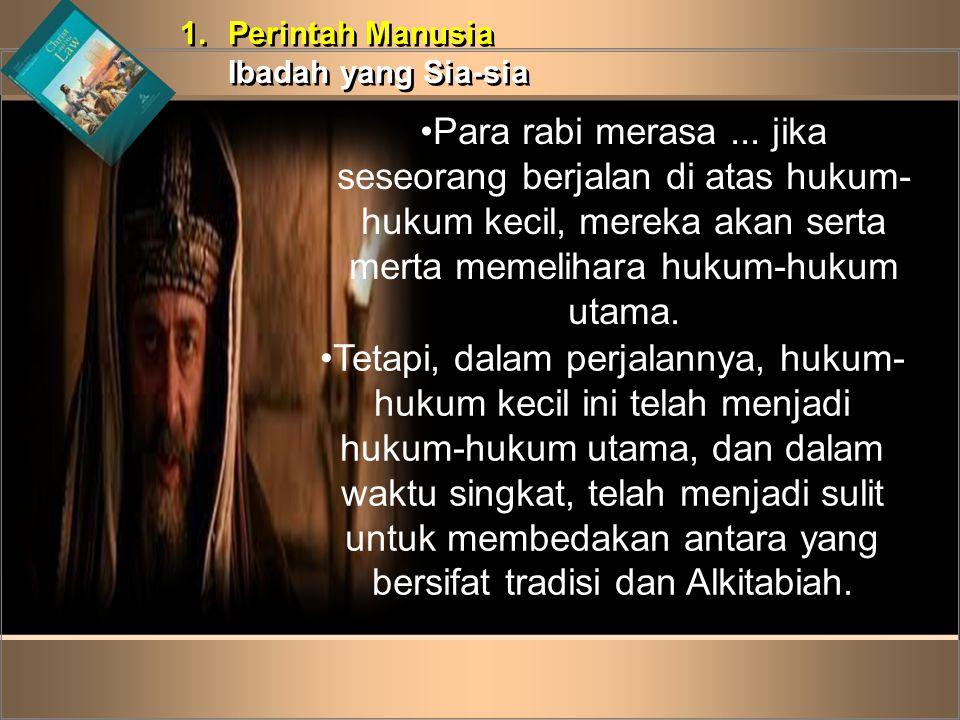1.Perintah Manusia Ibadah yang Sia-sia 1.Perintah Manusia Ibadah yang Sia-sia •Para rabi merasa... jika seseorang berjalan di atas hukum- hukum kecil,