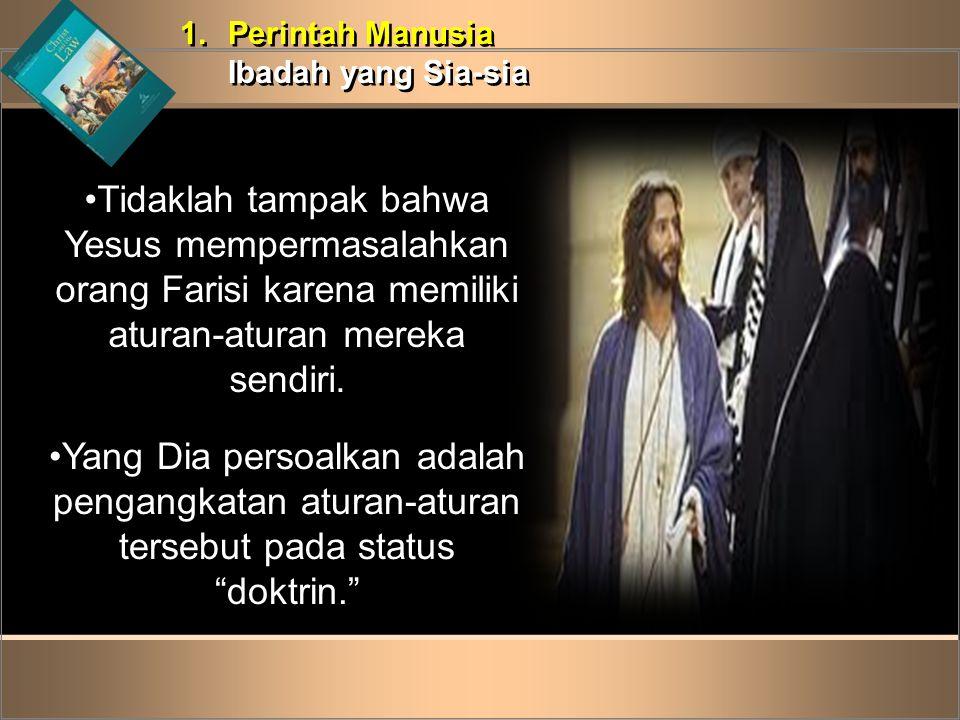 1.Perintah Manusia Ibadah yang Sia-sia 1.Perintah Manusia Ibadah yang Sia-sia •Tidaklah tampak bahwa Yesus mempermasalahkan orang Farisi karena memili