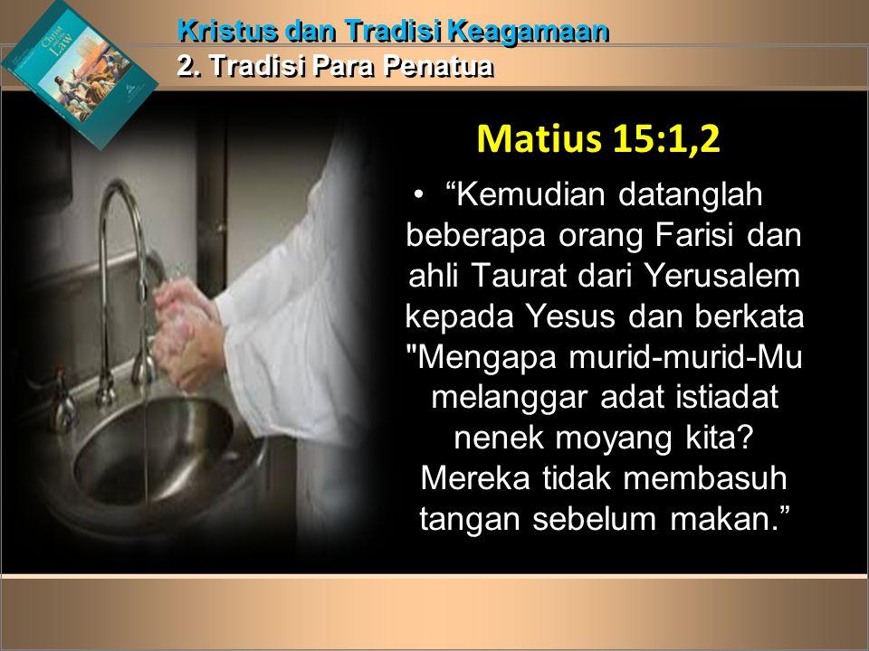 """Kristus dan Tradisi Keagamaan 2. Tradisi Para Penatua Kristus dan Tradisi Keagamaan 2. Tradisi Para Penatua Matius 15:1,2 •""""Kemudian datanglah beberap"""