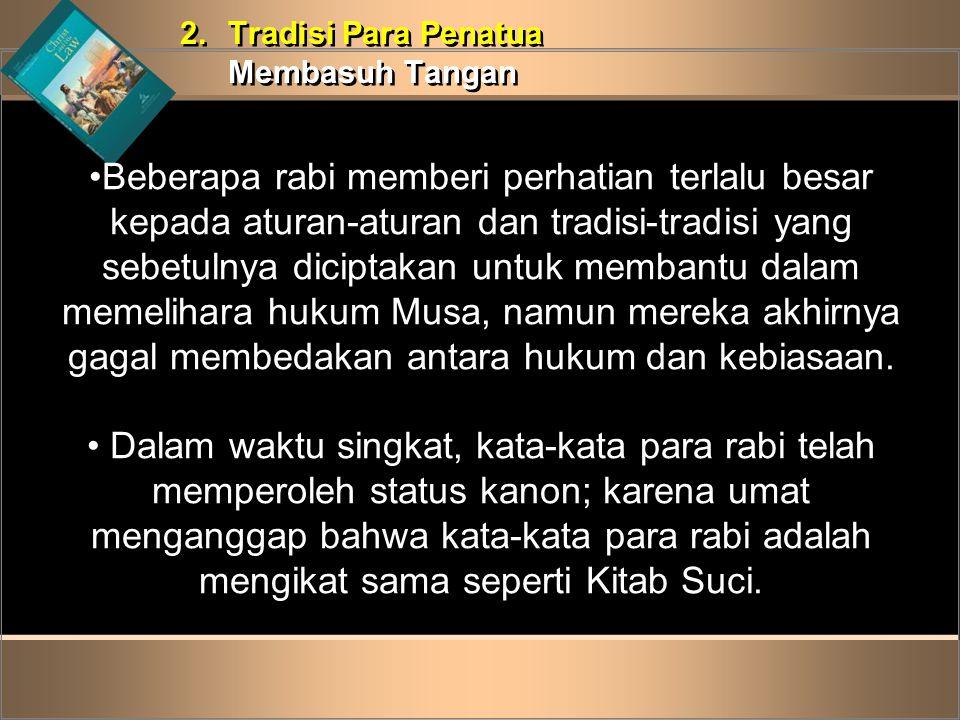 2.Tradisi Para Penatua Membasuh Tangan 2.Tradisi Para Penatua Membasuh Tangan •Beberapa rabi memberi perhatian terlalu besar kepada aturan-aturan dan