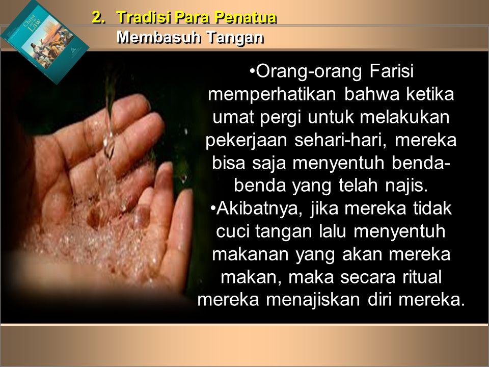 2.Tradisi Para Penatua Membasuh Tangan 2.Tradisi Para Penatua Membasuh Tangan •Orang-orang Farisi memperhatikan bahwa ketika umat pergi untuk melakuka