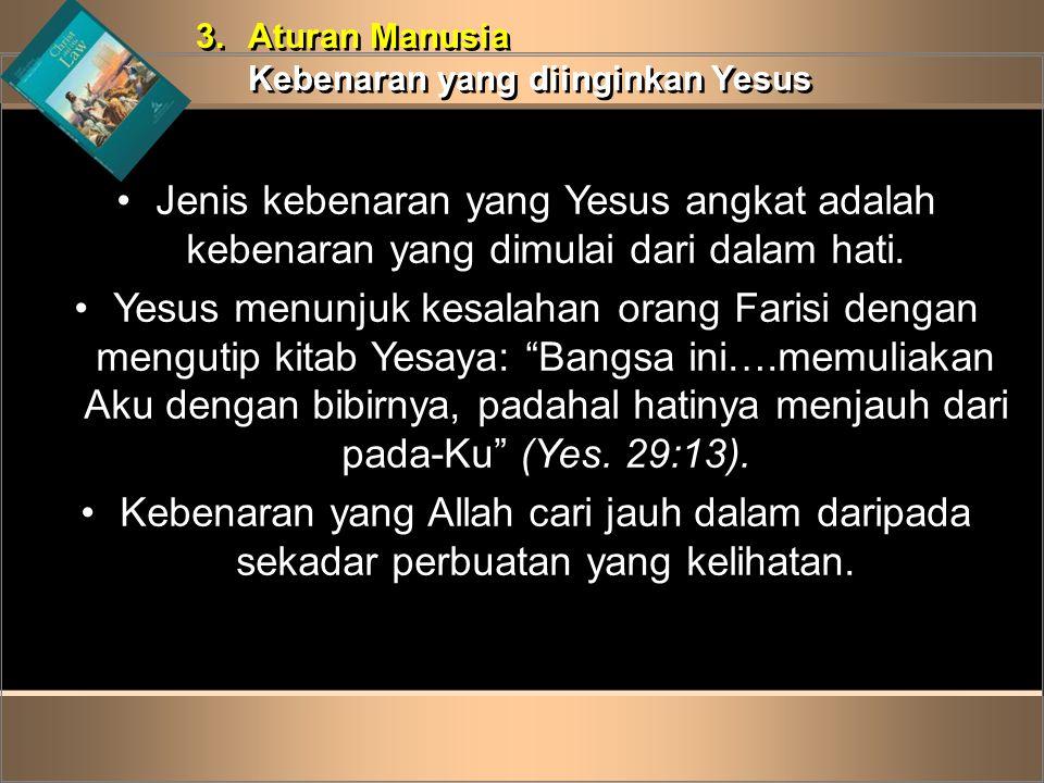 3.Aturan Manusia Kebenaran yang diinginkan Yesus 3.Aturan Manusia Kebenaran yang diinginkan Yesus •Jenis kebenaran yang Yesus angkat adalah kebenaran