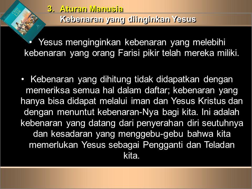 3.Aturan Manusia Kebenaran yang diinginkan Yesus 3.Aturan Manusia Kebenaran yang diinginkan Yesus •Yesus menginginkan kebenaran yang melebihi kebenara