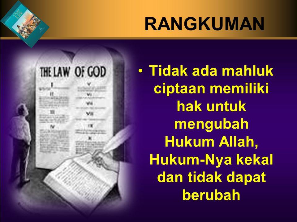 RANGKUMAN •Tidak ada mahluk ciptaan memiliki hak untuk mengubah Hukum Allah, Hukum-Nya kekal dan tidak dapat berubah