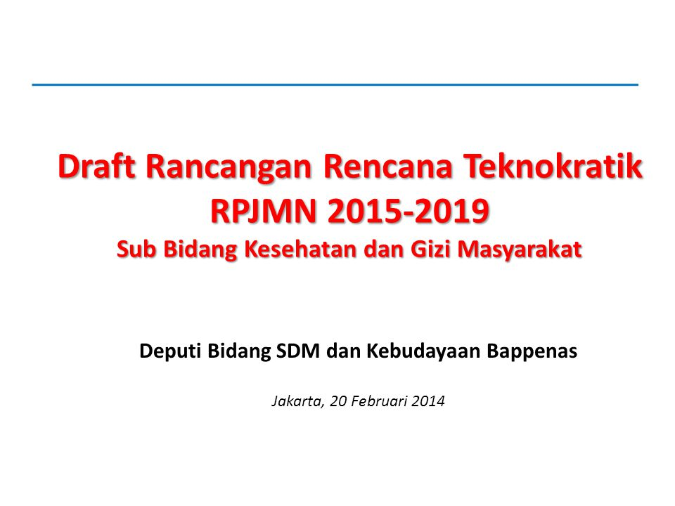 Draft Rancangan Rencana Teknokratik RPJMN 2015-2019 Sub Bidang Kesehatan dan Gizi Masyarakat Deputi Bidang SDM dan Kebudayaan Bappenas Jakarta, 20 Feb