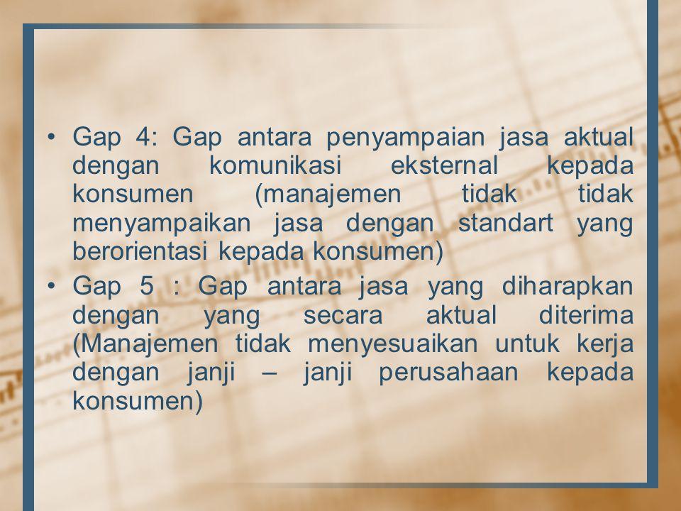 •Gap 4: Gap antara penyampaian jasa aktual dengan komunikasi eksternal kepada konsumen (manajemen tidak tidak menyampaikan jasa dengan standart yang berorientasi kepada konsumen) •Gap 5 : Gap antara jasa yang diharapkan dengan yang secara aktual diterima (Manajemen tidak menyesuaikan untuk kerja dengan janji – janji perusahaan kepada konsumen)