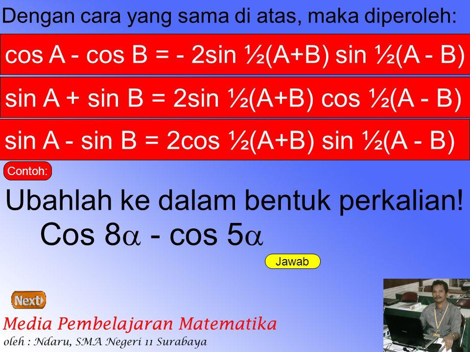 Dengan cara yang sama di atas, maka diperoleh: cos A - cos B = - 2sin ½(A+B) sin ½(A - B) sin A + sin B = 2sin ½(A+B) cos ½(A - B) sin A - sin B = 2co