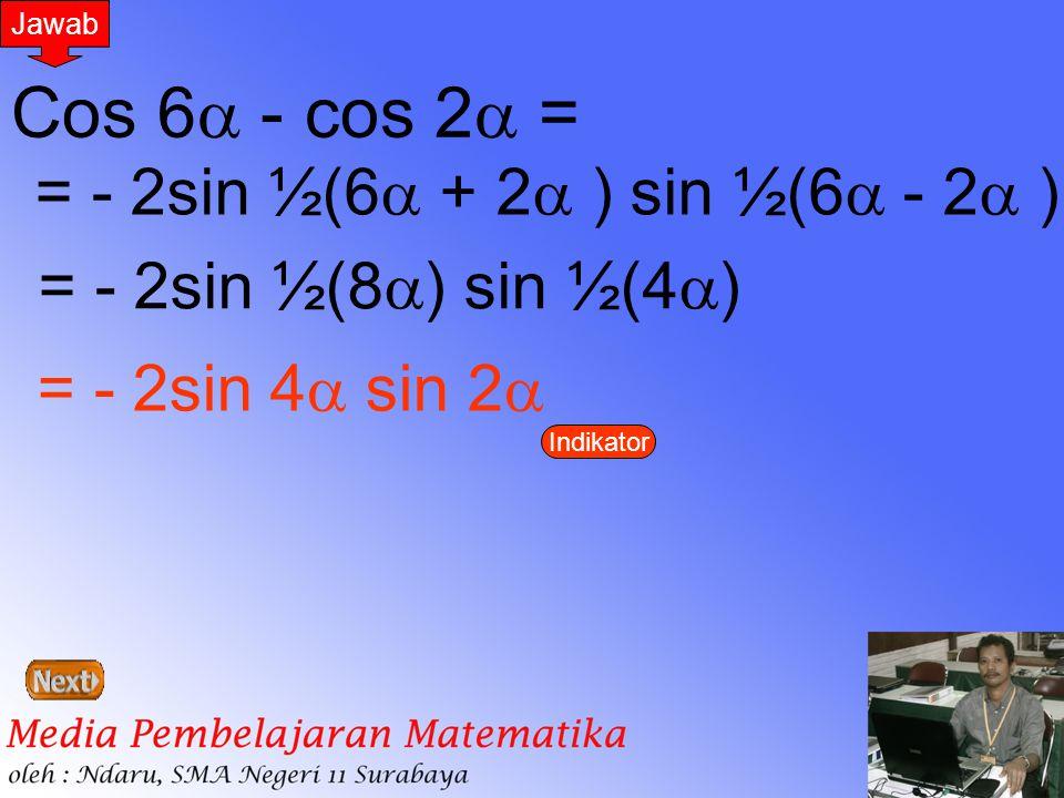 Jawab Cos 6  - cos 2  = = - 2sin ½(6  + 2  ) sin ½(6  - 2  ) = - 2sin ½(8  ) sin ½(4  ) = - 2sin 4  sin 2  Indikator