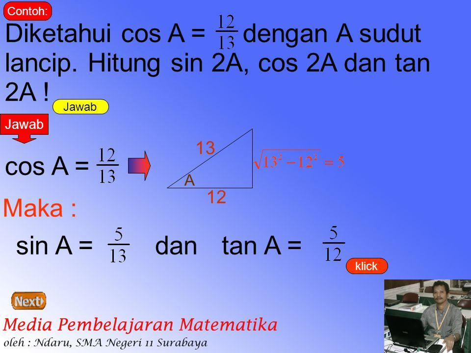 Jawab Contoh: Diketahui cos A = dengan A sudut lancip. Hitung sin 2A, cos 2A dan tan 2A ! Jawab cos A = A 12 13 Maka : sin A =tan A =dan klick