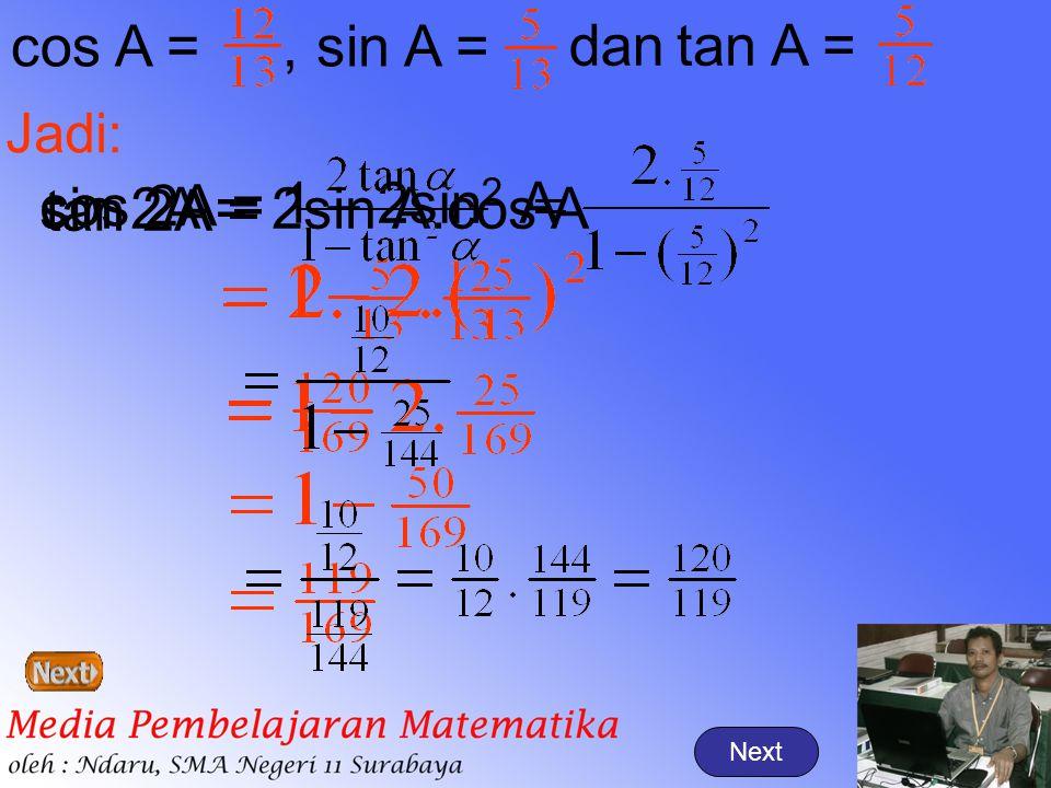 Next cos A =,sin A = tan A =dan Jadi: sin 2A =2sin A.cos A cos 2A = 1 – 2sin 2 A tan 2A =