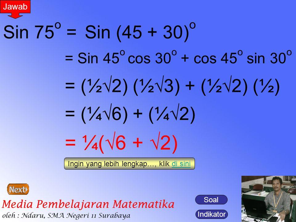 Indikator Jawab Sin 75 o =Sin (45 + 30) o = Sin 45 o cos 30 o + cos 45 o sin 30 o = (½  2) (½  3) + (½  2) (½) = (¼  6) + (¼  2) = ¼(  6 +  2)