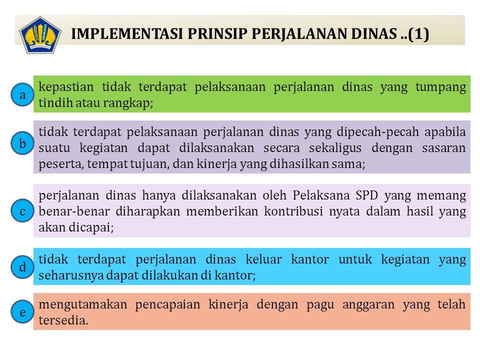 IMPLEMENTASI PRINSIP PERJALANAN DINAS..(2) Prinsip-prinsip perjalanan dinas wajib dilaksanakan oleh: 1.atasan Pelaksana SPD dalam menerbitkan dan mengawasi pelaksanaan Surat Tugas; 2.PPK dalam melakukan pembebanan biaya Perjalanan Dinas; 3.PPSPM dalam melakukan pengujian dan penerbitan perintah pembayaran; 4.Bendahara Pengeluaran dalam melakukan pengujian atas pembayaran kepada pelaksana SPD; 5.Pelaksana SPD dalam melaksanakan Perjalanan Dinas.