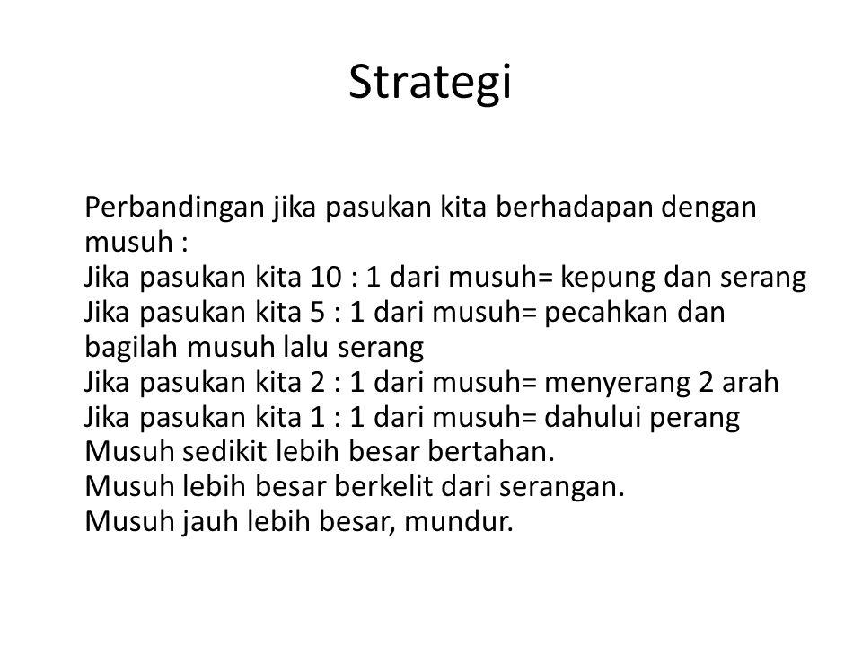 Strategi Perbandingan jika pasukan kita berhadapan dengan musuh : Jika pasukan kita 10 : 1 dari musuh= kepung dan serang Jika pasukan kita 5 : 1 dari