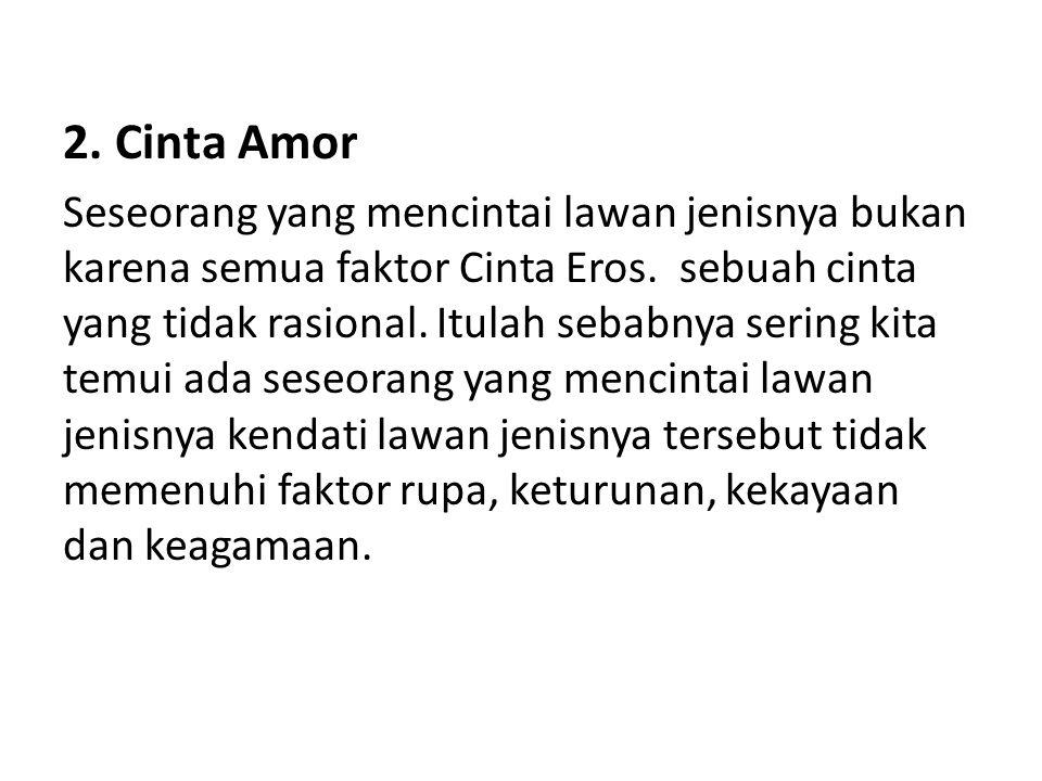2. Cinta Amor Seseorang yang mencintai lawan jenisnya bukan karena semua faktor Cinta Eros. sebuah cinta yang tidak rasional. Itulah sebabnya sering k