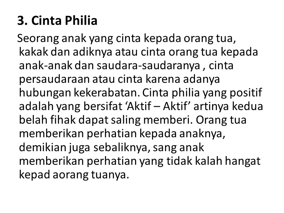 3. Cinta Philia Seorang anak yang cinta kepada orang tua, kakak dan adiknya atau cinta orang tua kepada anak-anak dan saudara-saudaranya, cinta persau