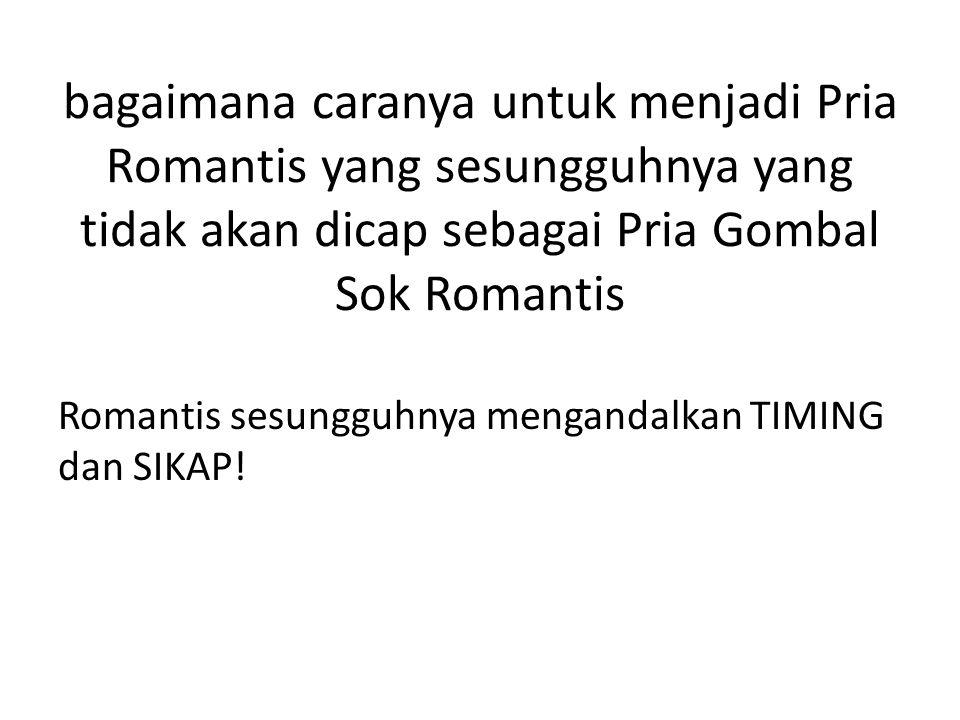 bagaimana caranya untuk menjadi Pria Romantis yang sesungguhnya yang tidak akan dicap sebagai Pria Gombal Sok Romantis Romantis sesungguhnya mengandal