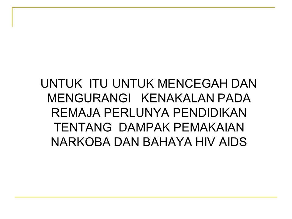 UNTUK ITU UNTUK MENCEGAH DAN MENGURANGI KENAKALAN PADA REMAJA PERLUNYA PENDIDIKAN TENTANG DAMPAK PEMAKAIAN NARKOBA DAN BAHAYA HIV AIDS