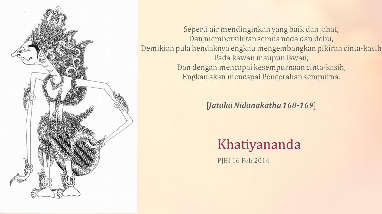 Khatiyananda PJBI 16 Feb 2014 Seperti air mendinginkan yang baik dan jahat, Dan membersihkan semua noda dan debu, Demikian pula hendaknya engkau menge