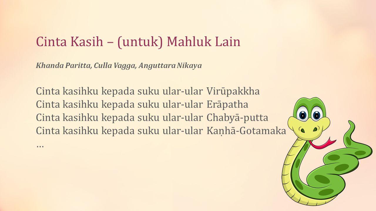 Cinta Kasih – (oleh) Mahluk Lain Ratana Sutta, Khuddapatha Makhluk apa pun juga yang berkumpul di sini Baik yang dari dunia, mau pun dari ruang angkasa Berbahagialah.