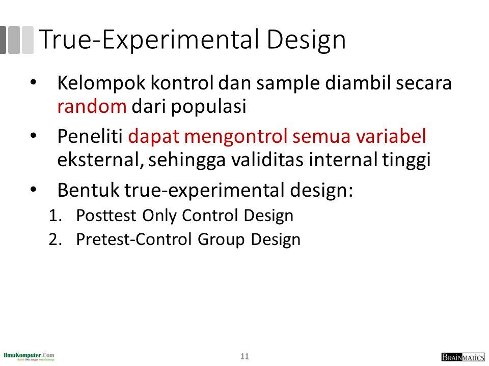 True-Experimental Design • Kelompok kontrol dan sample diambil secara random dari populasi • Peneliti dapat mengontrol semua variabel eksternal, sehingga validitas internal tinggi • Bentuk true-experimental design: 1.Posttest Only Control Design 2.Pretest-Control Group Design 11