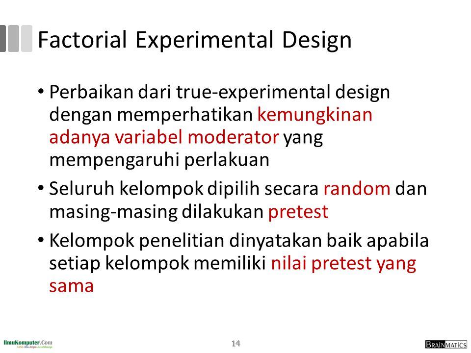 Factorial Experimental Design • Perbaikan dari true-experimental design dengan memperhatikan kemungkinan adanya variabel moderator yang mempengaruhi perlakuan • Seluruh kelompok dipilih secara random dan masing-masing dilakukan pretest • Kelompok penelitian dinyatakan baik apabila setiap kelompok memiliki nilai pretest yang sama 14