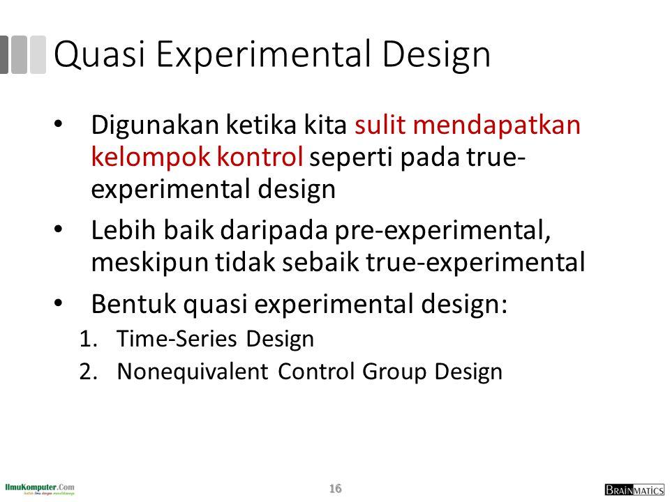 Quasi Experimental Design • Digunakan ketika kita sulit mendapatkan kelompok kontrol seperti pada true- experimental design • Lebih baik daripada pre-experimental, meskipun tidak sebaik true-experimental • Bentuk quasi experimental design: 1.Time-Series Design 2.Nonequivalent Control Group Design 16