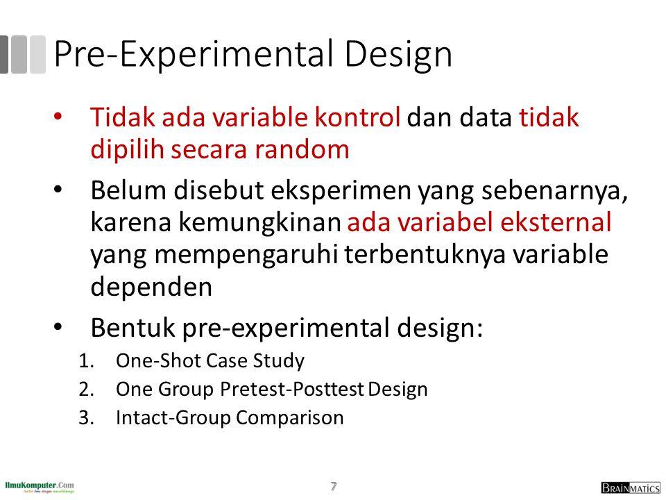 Pre-Experimental Design • Tidak ada variable kontrol dan data tidak dipilih secara random • Belum disebut eksperimen yang sebenarnya, karena kemungkinan ada variabel eksternal yang mempengaruhi terbentuknya variable dependen • Bentuk pre-experimental design: 1.One-Shot Case Study 2.One Group Pretest-Posttest Design 3.Intact-Group Comparison 7