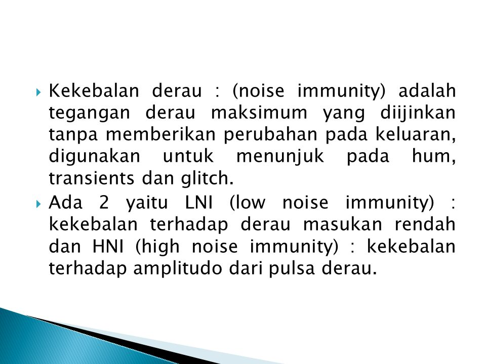  Kekebalan derau : (noise immunity) adalah tegangan derau maksimum yang diijinkan tanpa memberikan perubahan pada keluaran, digunakan untuk menunjuk pada hum, transients dan glitch.