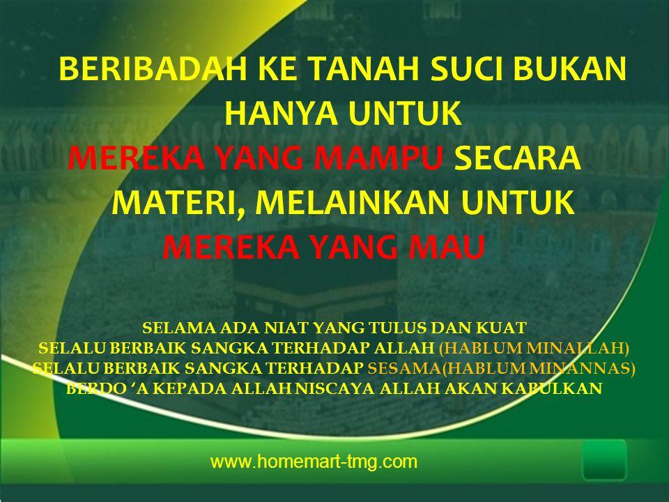 www.homemart-tmg.com BERIBADAH KE TANAH SUCI BUKAN HANYA UNTUK MEREKA YANG MAMPU SECARA MATERI, MELAINKAN UNTUK MEREKA YANG MAU SELAMA ADA NIAT YANG T
