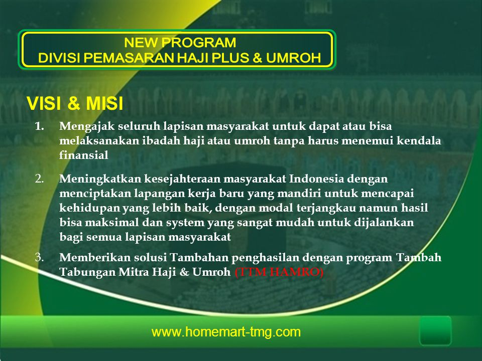  Bekrjasama dengan beberapa biro penyelenggara perjalanan ibadah Haji plus & Umroh terbaik di Indonesia  Cara pembayaran PT TMG kepada biro, Cash / tunai  Profit atau keuntungan PT TMG sebagai pemasar berkisar 10 hingga 15% dari jumlah biaya perjamaah  Dari landasan profit itulah program TTM HAMRO terlahir  Program TTM HAMRO akan secara otomatis melekat pada setiap calon jamaah Haji plus & Umroh yang mendaftar melalui PT TMG  Hak usaha program TTM HAMRO berlaku selamanya dan dapat diwariskan www.homemart-tmg.com