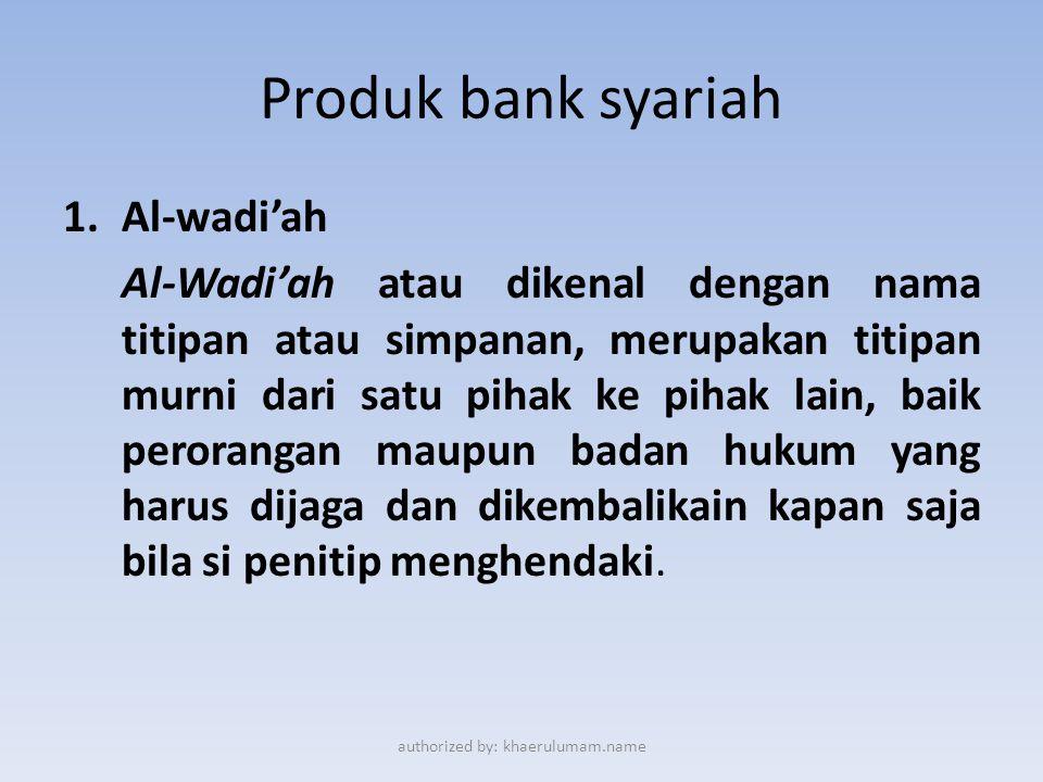 Produk bank syariah 1.Al-wadi'ah Al-Wadi'ah atau dikenal dengan nama titipan atau simpanan, merupakan titipan murni dari satu pihak ke pihak lain, bai