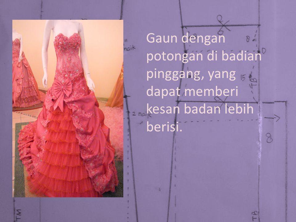 Gaun dengan potongan di badian pinggang, yang dapat memberi kesan badan lebih berisi.