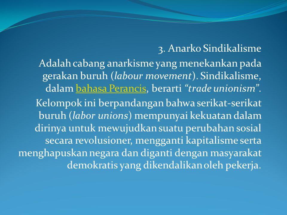 """3. Anarko Sindikalisme Adalah cabang anarkisme yang menekankan pada gerakan buruh (labour movement). Sindikalisme, dalam bahasa Perancis, berarti """"tra"""