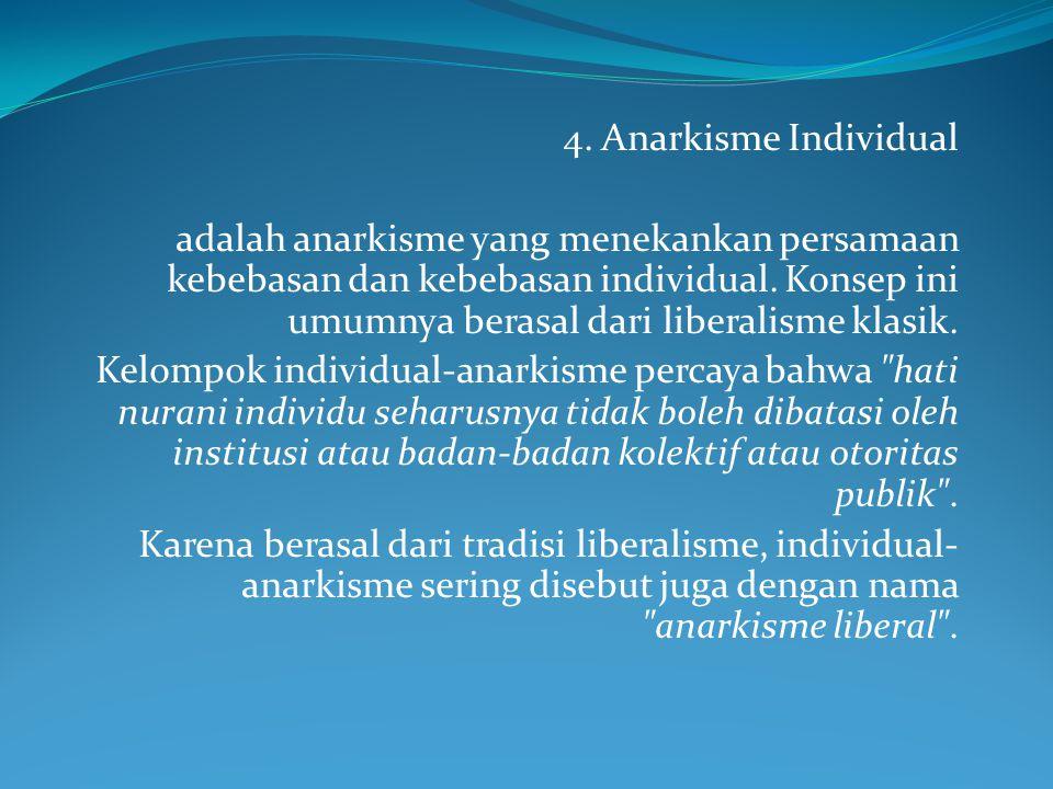 4. Anarkisme Individual adalah anarkisme yang menekankan persamaan kebebasan dan kebebasan individual. Konsep ini umumnya berasal dari liberalisme kla