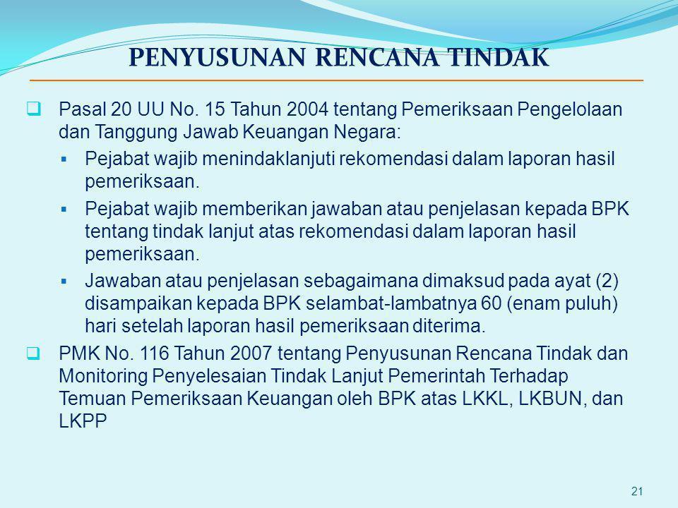 21 PENYUSUNAN RENCANA TINDAK  Pasal 20 UU No. 15 Tahun 2004 tentang Pemeriksaan Pengelolaan dan Tanggung Jawab Keuangan Negara:  Pejabat wajib menin