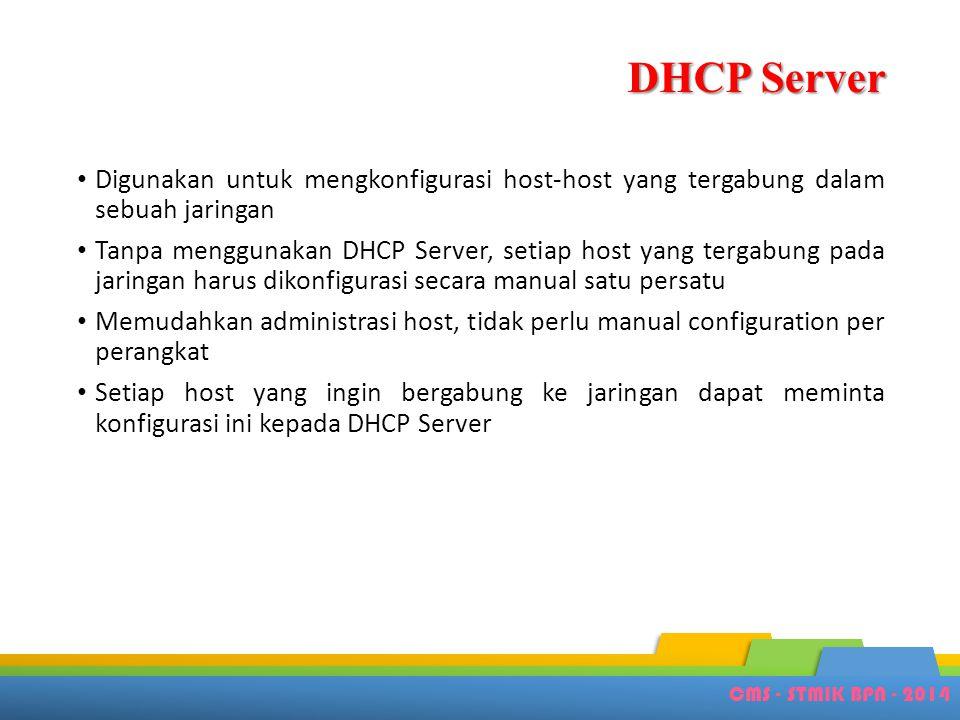 CMS - STMIK BPN - 2014 DHCP Server • Digunakan untuk mengkonfigurasi host-host yang tergabung dalam sebuah jaringan • Tanpa menggunakan DHCP Server, s